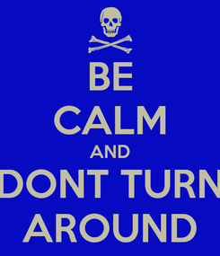 Poster: BE CALM AND DONT TURN AROUND