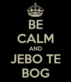 Poster: BE CALM AND JEBO TE BOG
