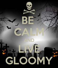 Poster: BE  CALM AND LIVE GLOOMY