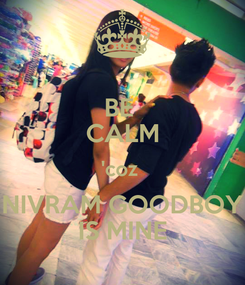 Poster: BE  CALM 'coz  NIVRAM GOODBOY IS MINE