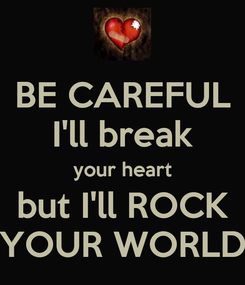 Poster: BE CAREFUL I'll break your heart but I'll ROCK YOUR WORLD