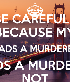 Poster: BE CAREFULL BECAUSE MY DADS A MURDERER DADS A MURDERER NOT