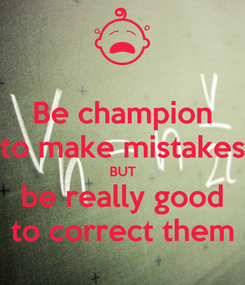 Poster: Be champion to make mistakes BUT be really good to correct them
