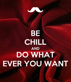 Poster: BE CHILL AND DO WHAT EVER YOU WANT