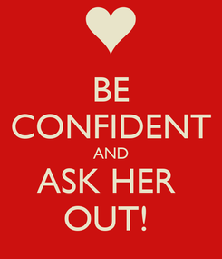 Poster: BE CONFIDENT AND ASK HER  OUT!