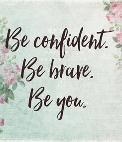 Poster: Be confident. Be brave. Be you.