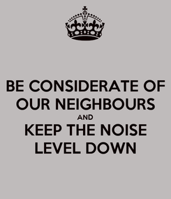 Poster: BE CONSIDERATE OF OUR NEIGHBOURS AND KEEP THE NOISE LEVEL DOWN