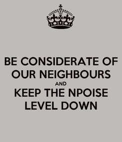 Poster: BE CONSIDERATE OF OUR NEIGHBOURS AND KEEP THE NPOISE LEVEL DOWN