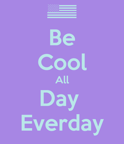 Poster: Be Cool All Day  Everday