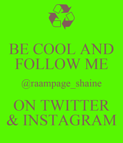Poster: BE COOL AND FOLLOW ME @raampage_shaine ON TWITTER & INSTAGRAM