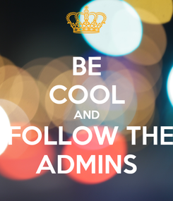 Poster: BE COOL AND  FOLLOW THE ADMINS
