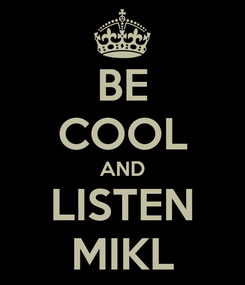 Poster: BE COOL AND LISTEN MIKL