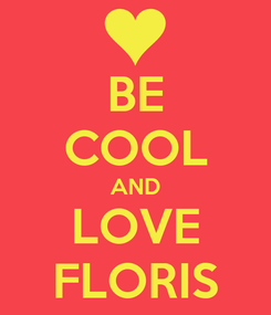 Poster: BE COOL AND LOVE FLORIS