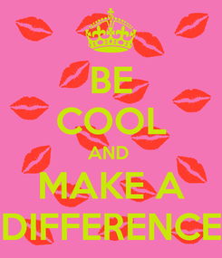 Poster: BE COOL AND  MAKE A DIFFERENCE