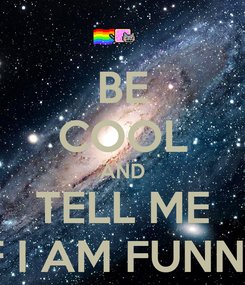 Poster: BE COOL AND TELL ME IF I AM FUNNY