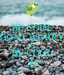 Poster: BE COOL DONT WORRY AND BE COOL :D