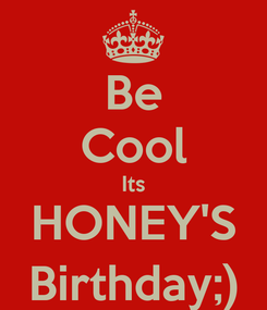Poster: Be Cool Its HONEY'S Birthday;)