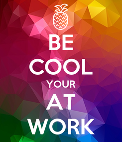 Poster: BE COOL YOUR AT WORK
