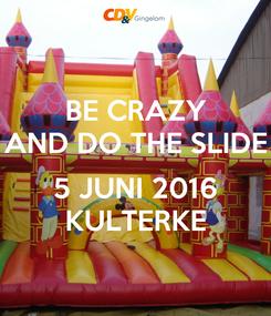 Poster: BE CRAZY AND DO THE SLIDE  5 JUNI 2016 KULTERKE