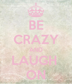 Poster: BE CRAZY AND LAUGH  ON