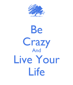 Poster: Be Crazy And Live Your Life