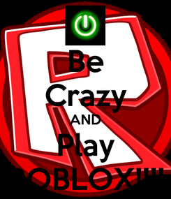 Poster: Be Crazy AND Play ROBLOX!!!!