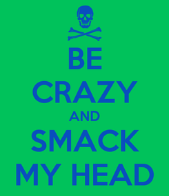 Poster: BE CRAZY AND SMACK MY HEAD