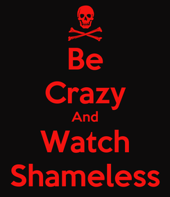 Poster: Be Crazy And Watch Shameless