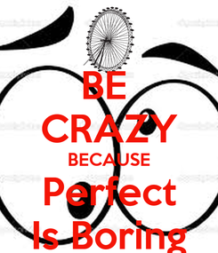 Poster: BE  CRAZY BECAUSE Perfect Is Boring