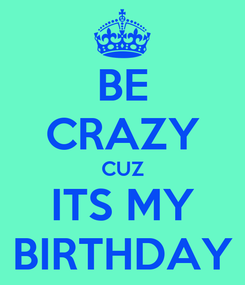 Poster: BE CRAZY CUZ ITS MY BIRTHDAY