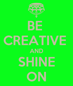 Poster: BE  CREATIVE  AND SHINE ON