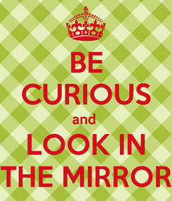 Poster: BE CURIOUS and  LOOK IN THE MIRROR