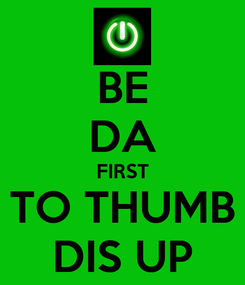 Poster: BE DA FIRST TO THUMB DIS UP