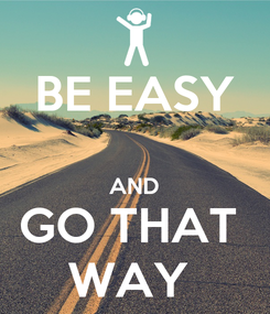 Poster: BE EASY  AND GO THAT  WAY
