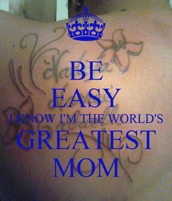 Poster: BE EASY I KNOW I'M THE WORLD'S GREATEST MOM