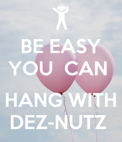 Poster: BE EASY YOU  CAN   HANG WITH DEZ-NUTZ