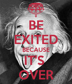 Poster: BE EXITED BECAUSE IT'S  OVER