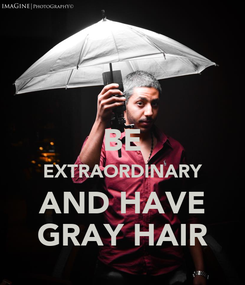 Poster:  BE EXTRAORDINARY AND HAVE GRAY HAIR