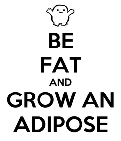 Poster: BE FAT AND GROW AN ADIPOSE