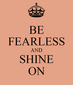 Poster: BE FEARLESS AND SHINE ON
