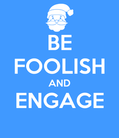 Poster: BE FOOLISH AND ENGAGE