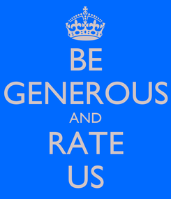 Poster: BE GENEROUS AND RATE US