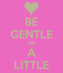 Poster: BE GENTLE I'M A LITTLE