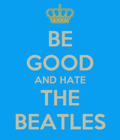 Poster: BE GOOD AND HATE THE BEATLES