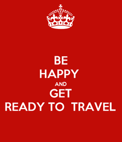 Poster: BE HAPPY  AND GET READY TO  TRAVEL