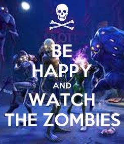 Poster: BE HAPPY AND WATCH THE ZOMBIES
