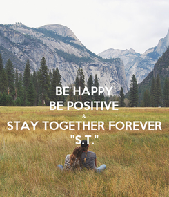 """Poster: BE HAPPY BE POSITIVE & STAY TOGETHER FOREVER """"S.T."""""""