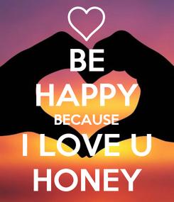 Poster: BE HAPPY BECAUSE I LOVE U HONEY