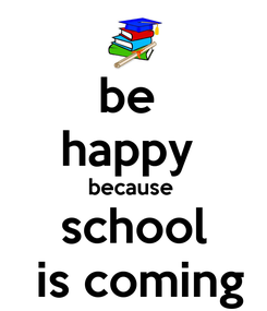 Poster: be  happy  because  school  is coming