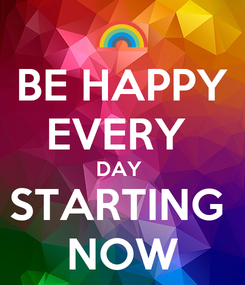 Poster: BE HAPPY EVERY  DAY  STARTING  NOW